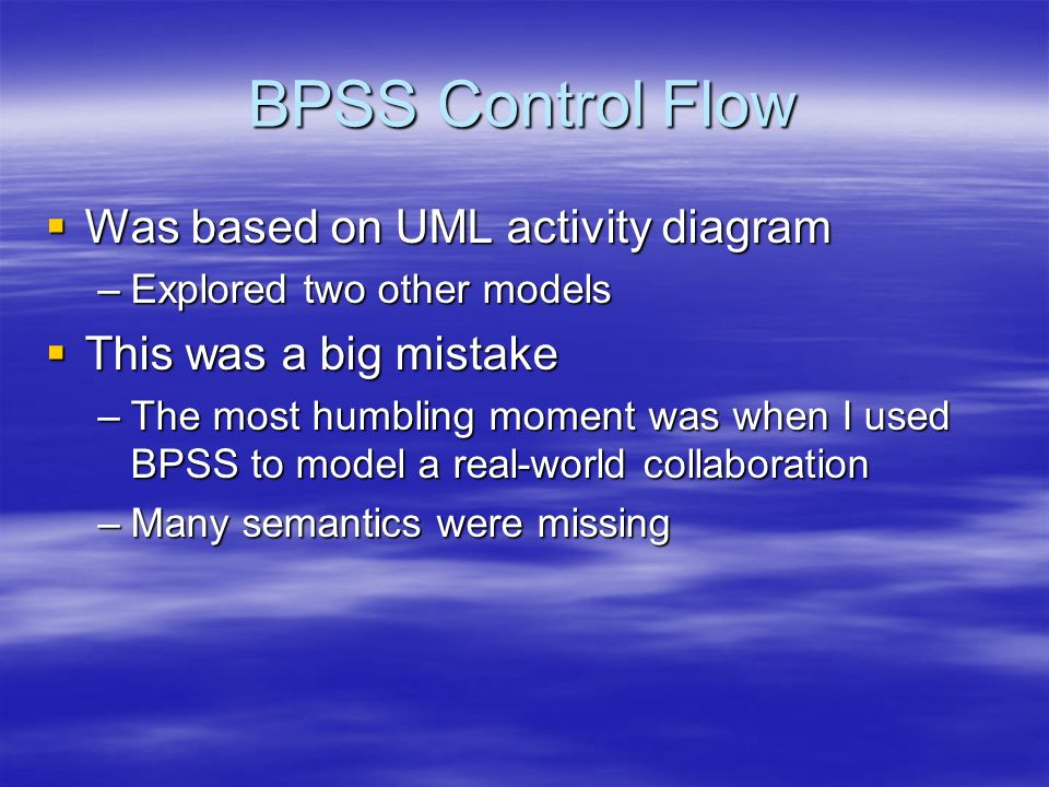 BPSS Control Flow Was based on UML activity diagram Was based on UML activity diagram –Explored two other models This was a big mistake This was a big mistake –The most humbling moment was when I used BPSS to model a real-world collaboration –Many semantics were missing