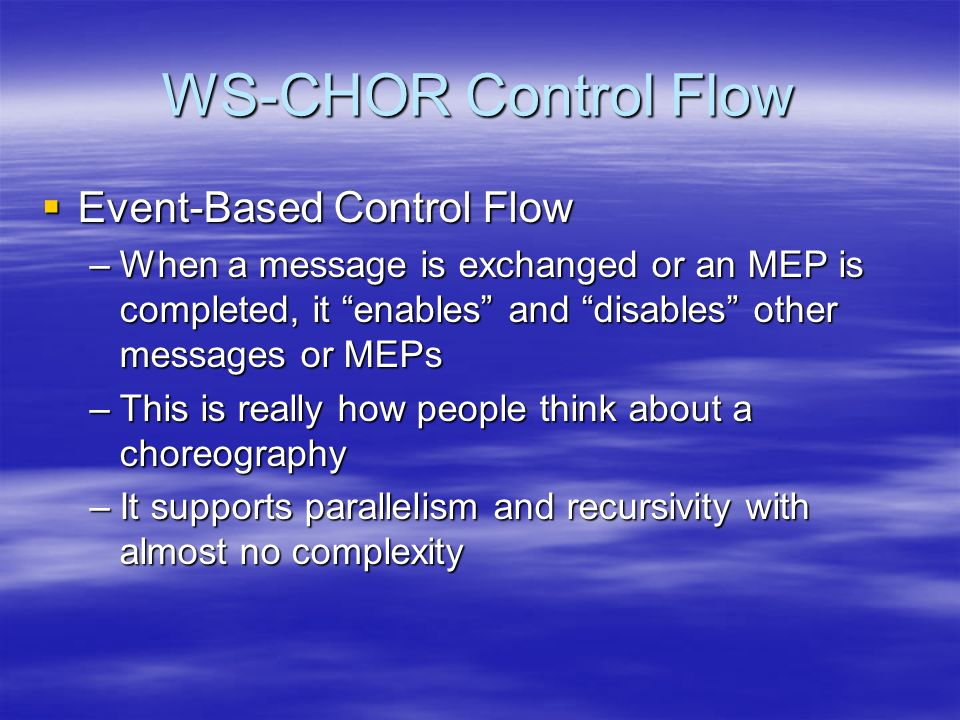 WS-CHOR Control Flow Event-Based Control Flow Event-Based Control Flow –When a message is exchanged or an MEP is completed, it enables and disables other messages or MEPs –This is really how people think about a choreography –It supports parallelism and recursivity with almost no complexity