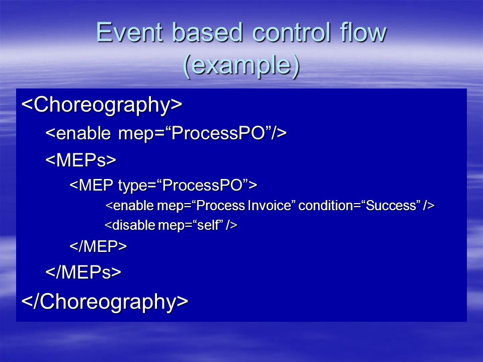 Event based control flow (example) <Choreography> <MEPs> </MEP></MEPs></Choreography>
