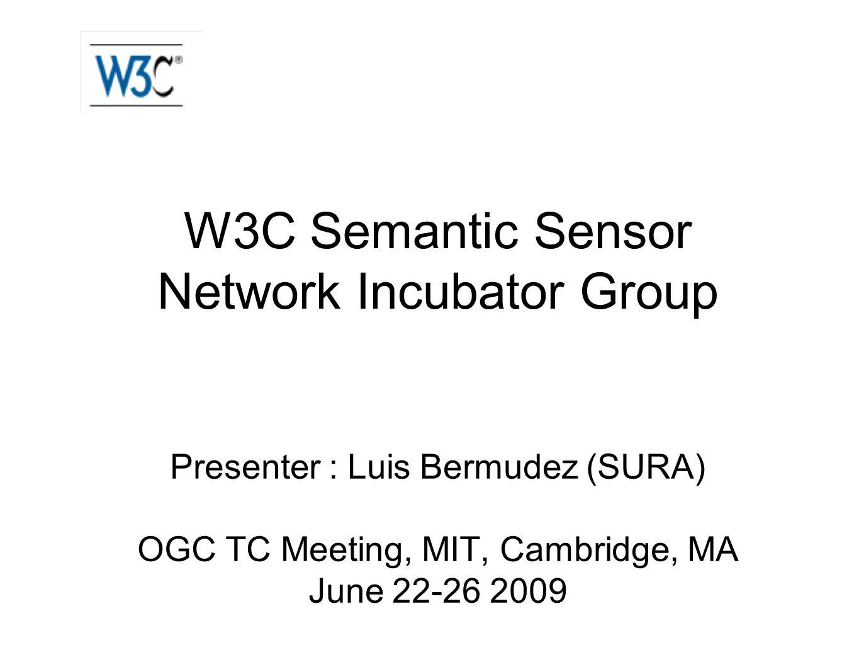 W3C Semantic Sensor Network Incubator Group Presenter : Luis Bermudez (SURA) OGC TC Meeting, MIT, Cambridge, MA June 22-26 2009