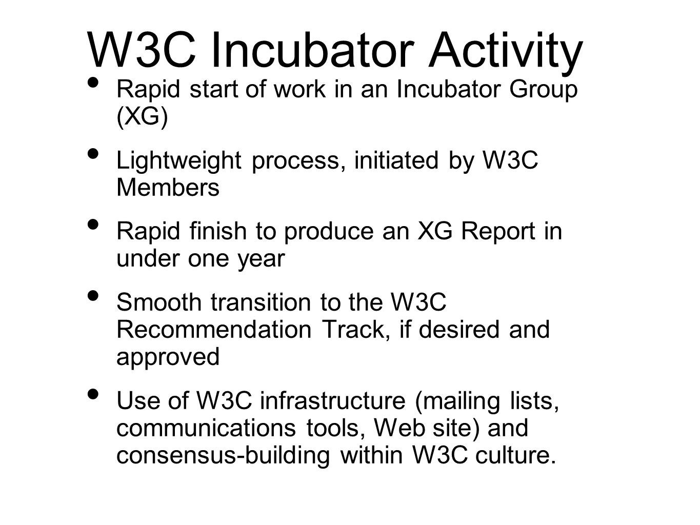 W3C Incubator Activity Rapid start of work in an Incubator Group (XG) Lightweight process, initiated by W3C Members Rapid finish to produce an XG Repo
