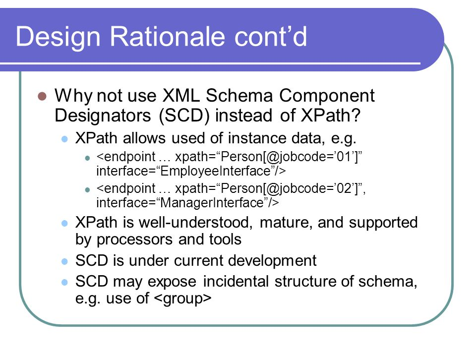 Design Rationale contd Why not use XML Schema Component Designators (SCD) instead of XPath.
