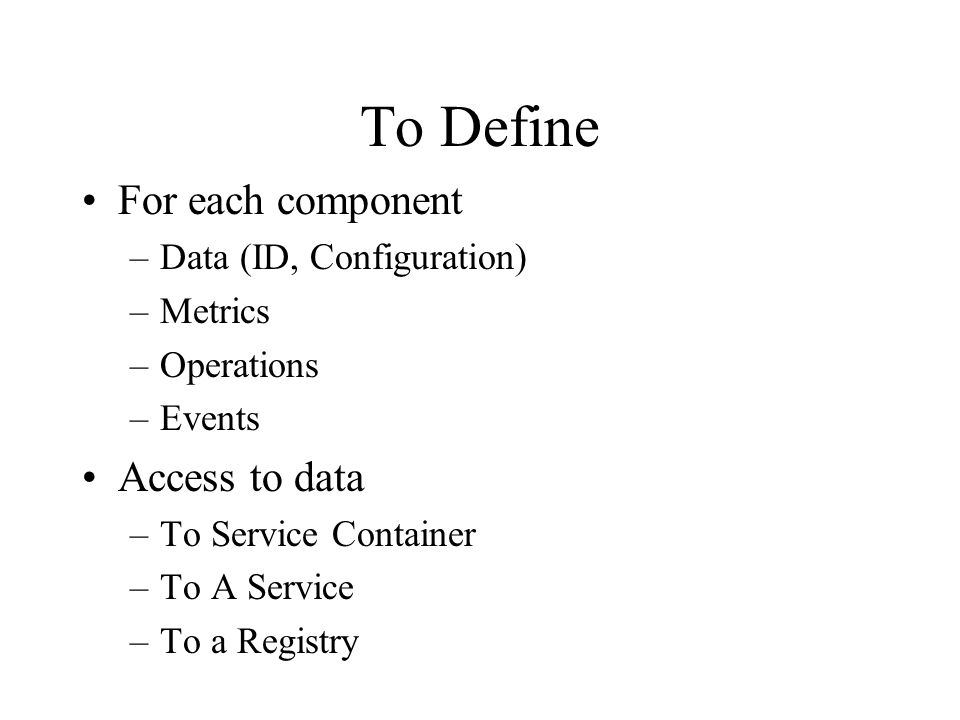 To Define For each component –Data (ID, Configuration) –Metrics –Operations –Events Access to data –To Service Container –To A Service –To a Registry