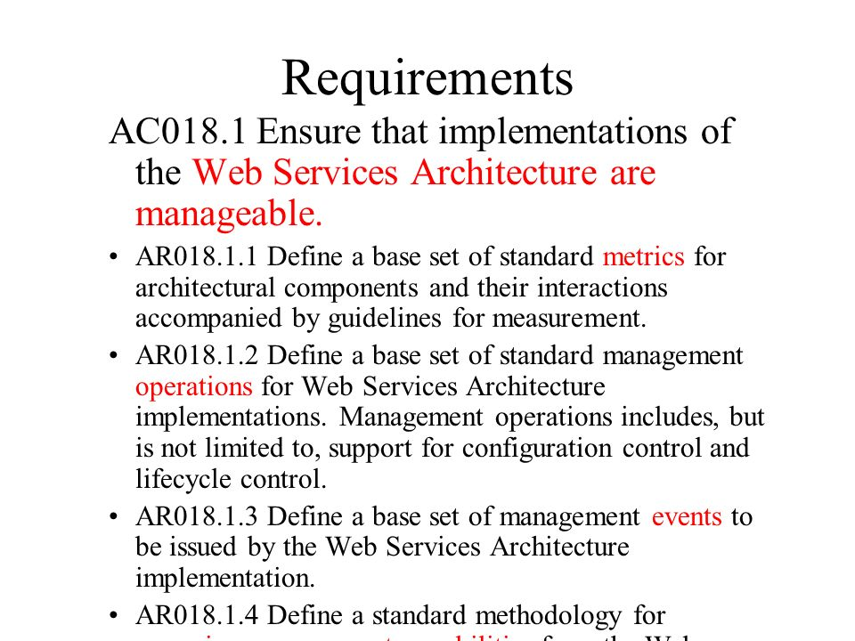 Requirements AC018.1 Ensure that implementations of the Web Services Architecture are manageable. AR018.1.1 Define a base set of standard metrics for