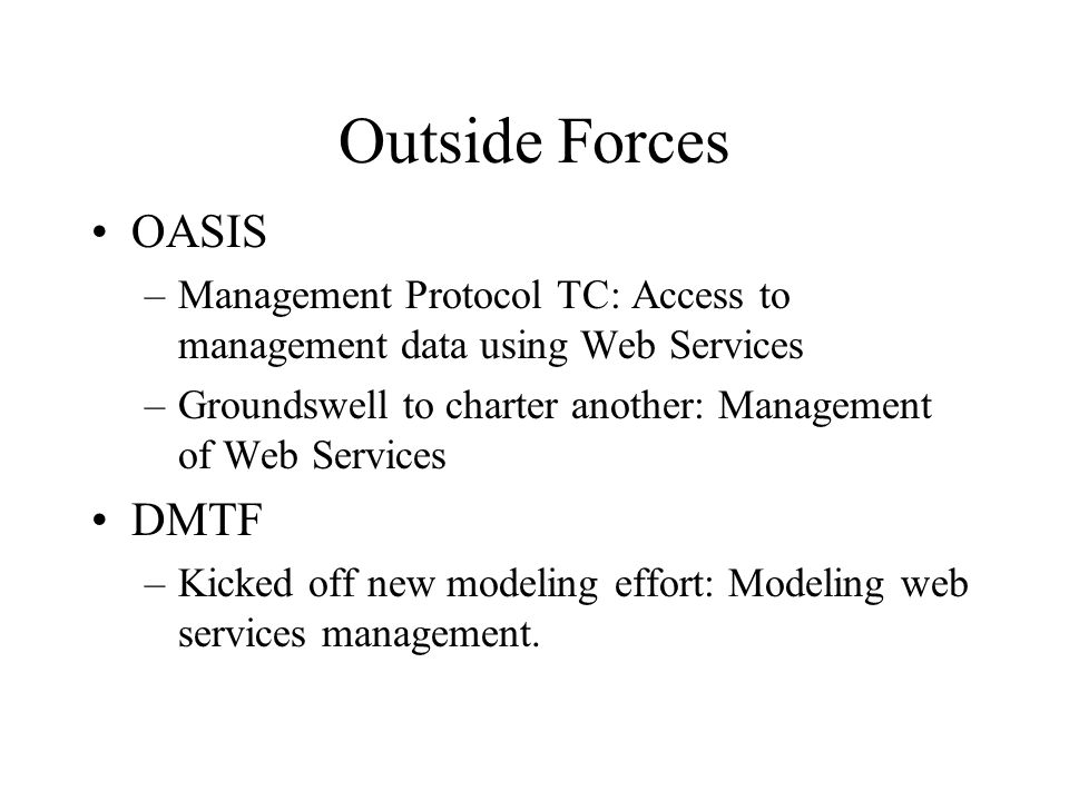 Outside Forces OASIS –Management Protocol TC: Access to management data using Web Services –Groundswell to charter another: Management of Web Services