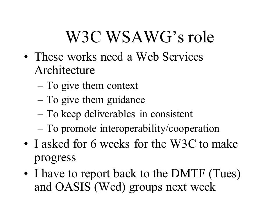 W3C WSAWGs role These works need a Web Services Architecture –To give them context –To give them guidance –To keep deliverables in consistent –To promote interoperability/cooperation I asked for 6 weeks for the W3C to make progress I have to report back to the DMTF (Tues) and OASIS (Wed) groups next week
