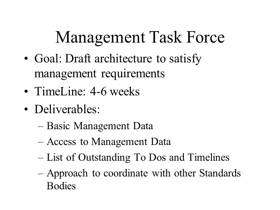 Management Task Force Goal: Draft architecture to satisfy management requirements TimeLine: 4-6 weeks Deliverables: –Basic Management Data –Access to Management Data –List of Outstanding To Dos and Timelines –Approach to coordinate with other Standards Bodies