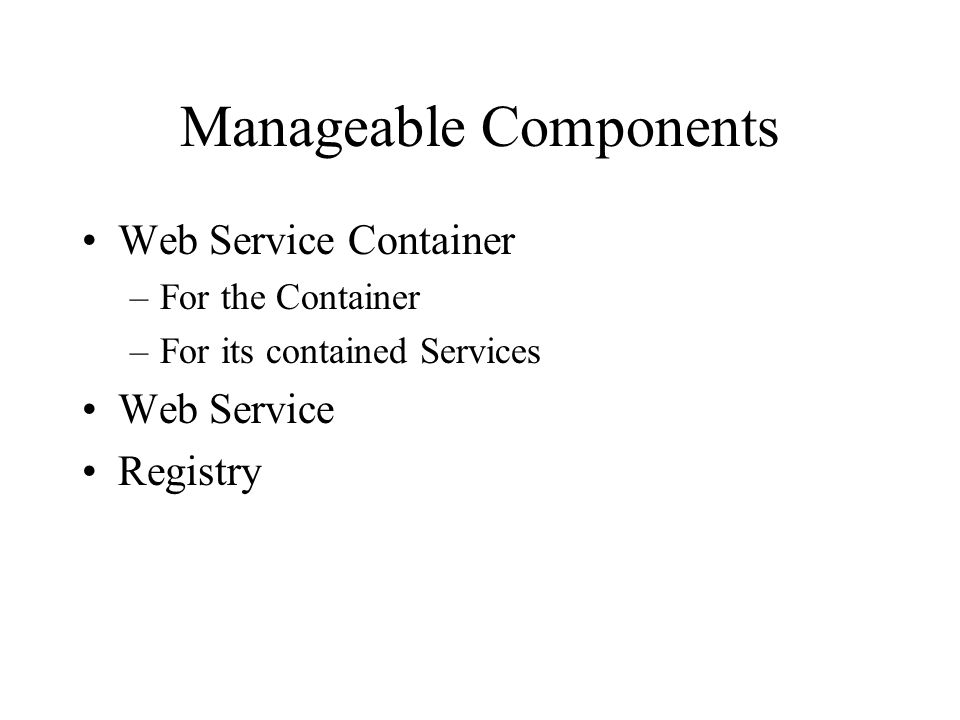 Manageable Components Web Service Container –For the Container –For its contained Services Web Service Registry