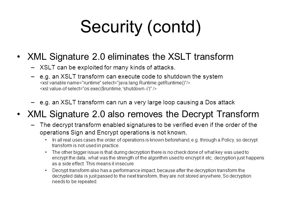 Security (contd) XML Signature 2.0 eliminates the XSLT transform –XSLT can be exploited for many kinds of attacks.