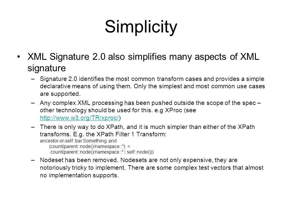 Simplicity XML Signature 2.0 also simplifies many aspects of XML signature –Signature 2.0 identifies the most common transform cases and provides a simple declarative means of using them.