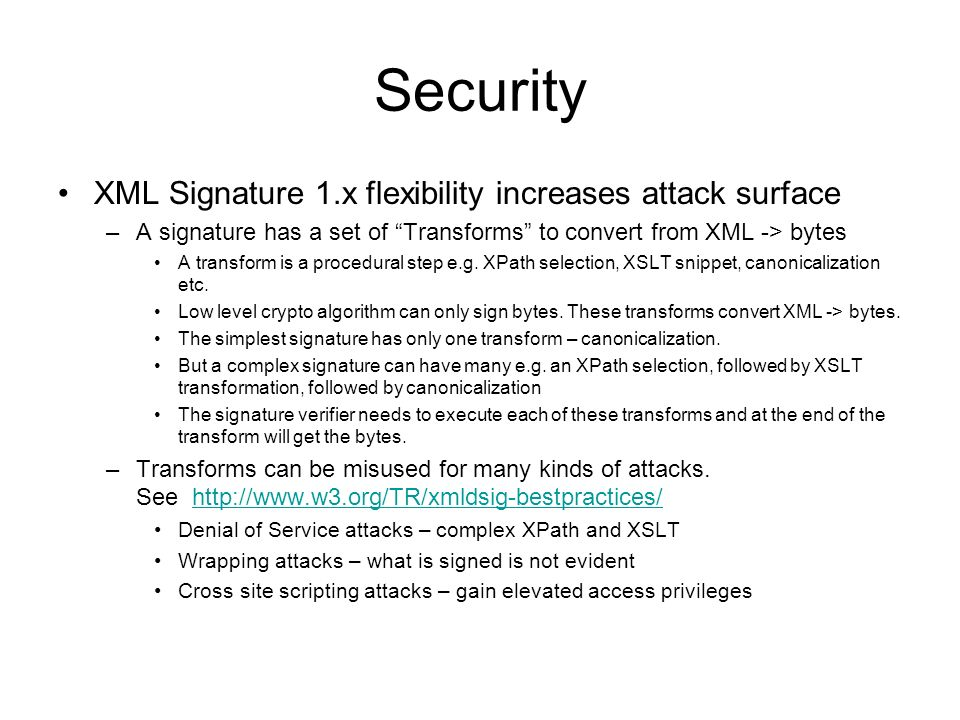 Security XML Signature 1.x flexibility increases attack surface –A signature has a set of Transforms to convert from XML -> bytes A transform is a procedural step e.g.
