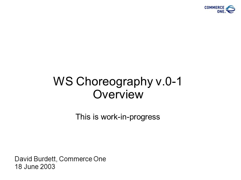 WS Choreography v.0-1 Overview This is work-in-progress David Burdett, Commerce One 18 June 2003