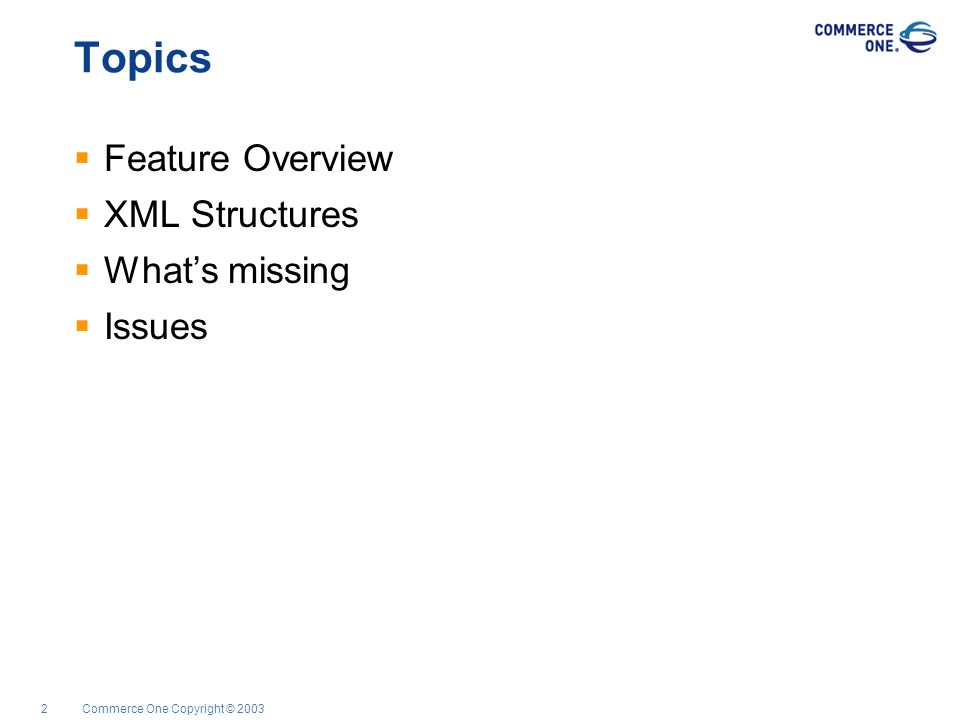 Commerce One Copyright © 20032 Topics Feature Overview XML Structures Whats missing Issues