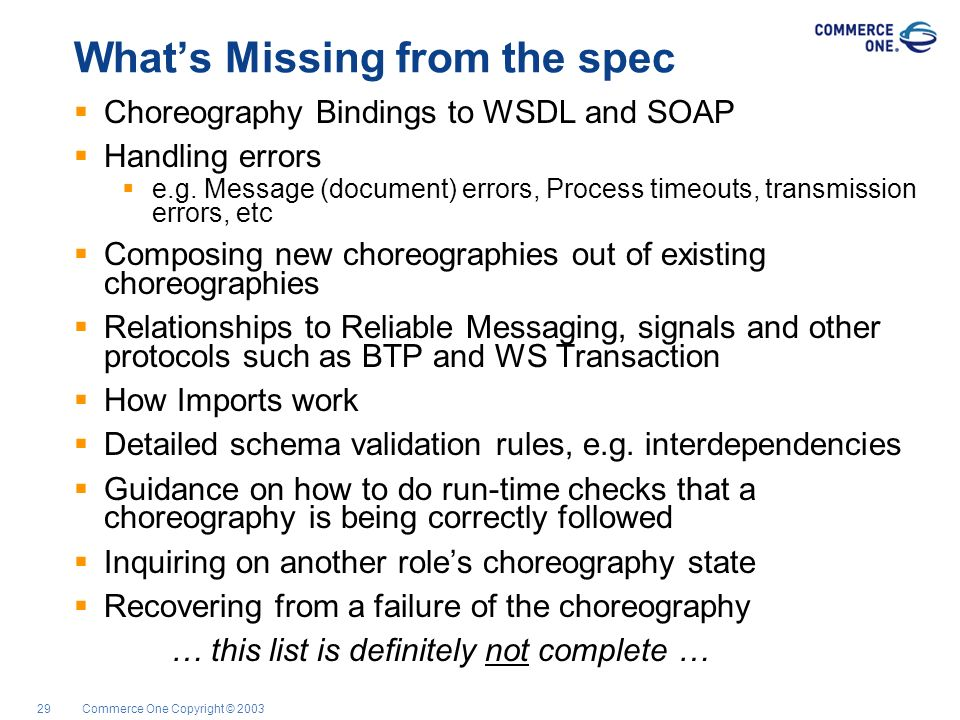 Commerce One Copyright © 200329 Whats Missing from the spec Choreography Bindings to WSDL and SOAP Handling errors e.g. Message (document) errors, Pro