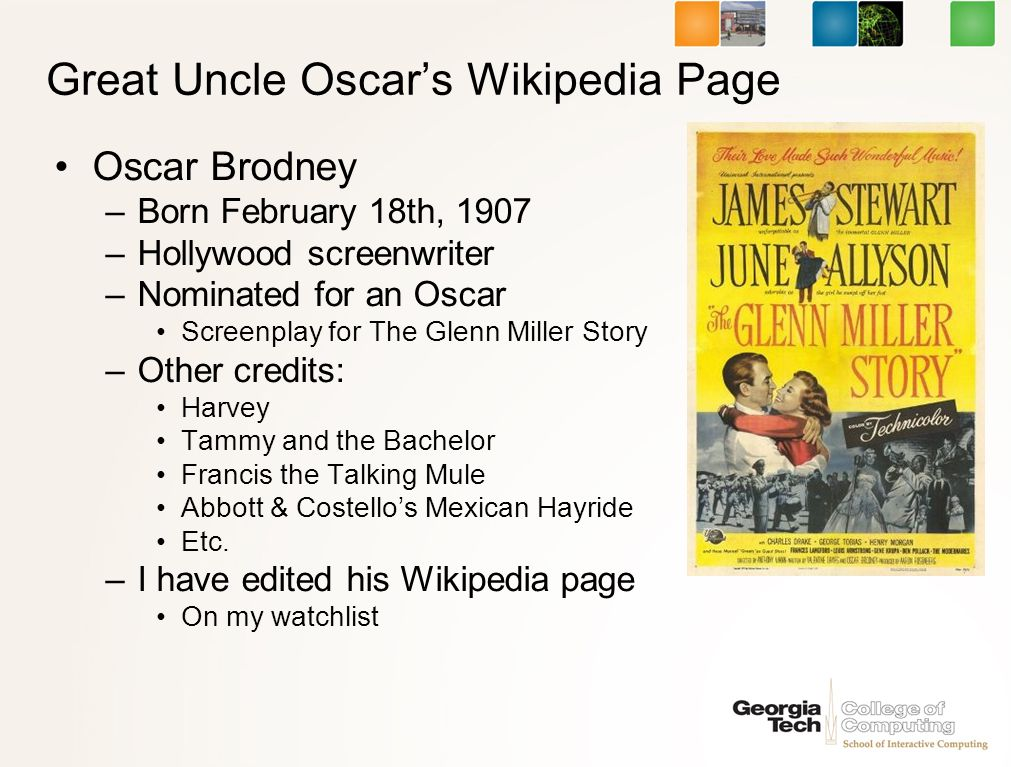 Great Uncle Oscars Wikipedia Page Oscar Brodney –Born February 18th, 1907 –Hollywood screenwriter –Nominated for an Oscar Screenplay for The Glenn Miller Story –Other credits: Harvey Tammy and the Bachelor Francis the Talking Mule Abbott & Costellos Mexican Hayride Etc.
