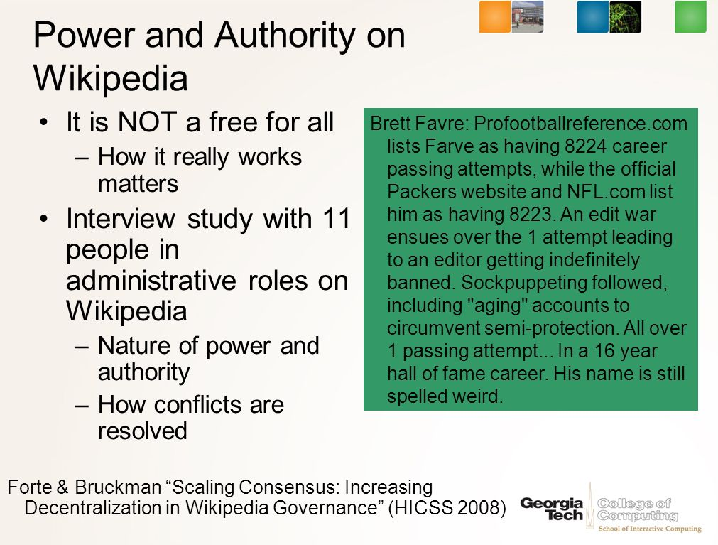 Power and Authority on Wikipedia It is NOT a free for all –How it really works matters Interview study with 11 people in administrative roles on Wikipedia –Nature of power and authority –How conflicts are resolved Brett Favre: Profootballreference.com lists Farve as having 8224 career passing attempts, while the official Packers website and NFL.com list him as having 8223.