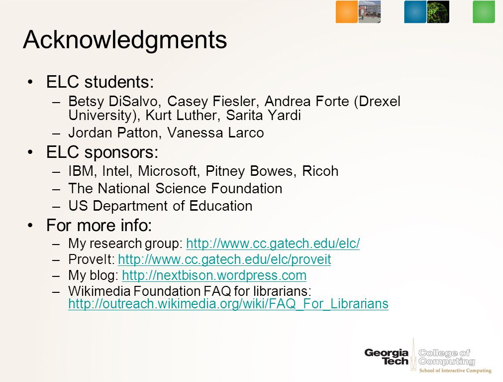Acknowledgments ELC students: –Betsy DiSalvo, Casey Fiesler, Andrea Forte (Drexel University), Kurt Luther, Sarita Yardi –Jordan Patton, Vanessa Larco ELC sponsors: –IBM, Intel, Microsoft, Pitney Bowes, Ricoh –The National Science Foundation –US Department of Education For more info: –My research group: http://www.cc.gatech.edu/elc/http://www.cc.gatech.edu/elc/ –ProveIt: http://www.cc.gatech.edu/elc/proveithttp://www.cc.gatech.edu/elc/proveit –My blog: http://nextbison.wordpress.comhttp://nextbison.wordpress.com –Wikimedia Foundation FAQ for librarians: http://outreach.wikimedia.org/wiki/FAQ_For_Librarians http://outreach.wikimedia.org/wiki/FAQ_For_Librarians