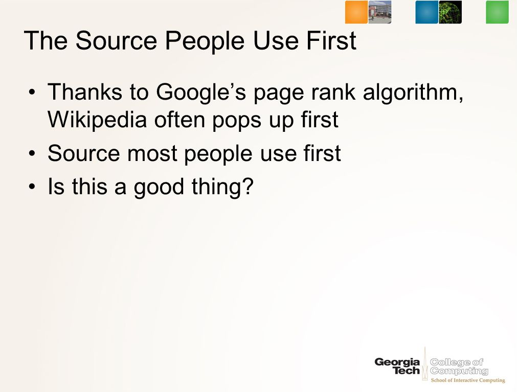 The Source People Use First Thanks to Googles page rank algorithm, Wikipedia often pops up first Source most people use first Is this a good thing