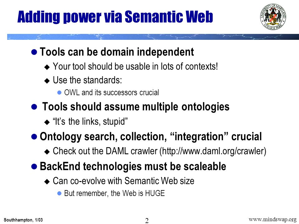 2 Southhampton, 1/03 2 www.mindswap.org Adding power via Semantic Web Tools can be domain independent Your tool should be usable in lots of contexts.