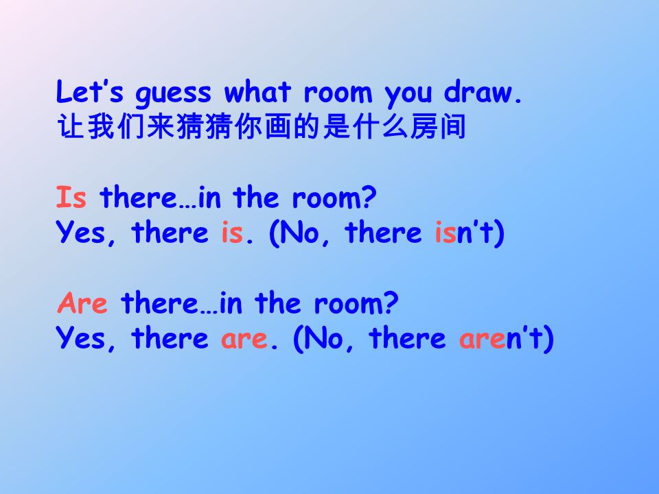 Lets guess what room you draw. Is there…in the room? Yes, there is. (No, there isnt) Are there…in the room? Yes, there are. (No, there arent)