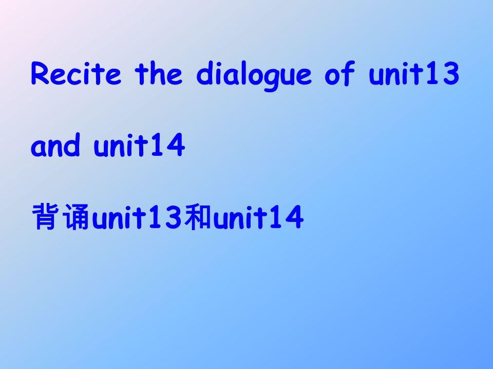 Recite the dialogue of unit13 and unit14 unit13 unit14
