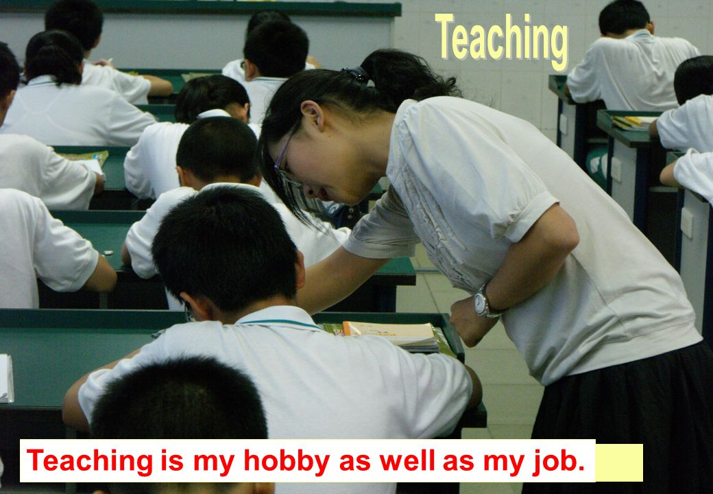 Whats my hobby Teaching is my hobby as well as my job.