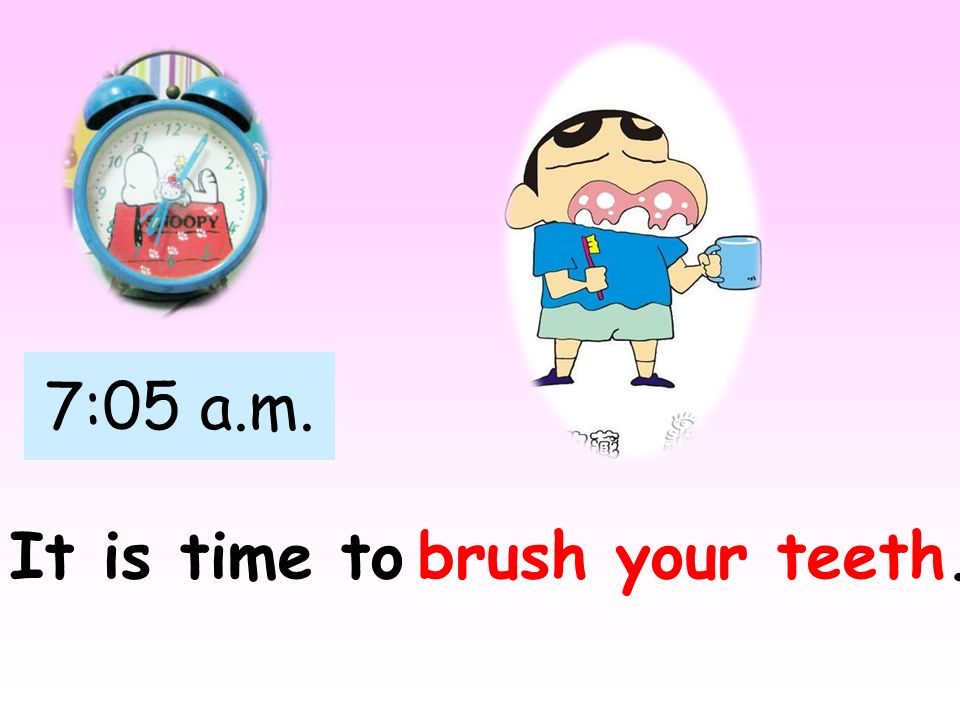 7:05 a.m. It is time tobrush your teeth.