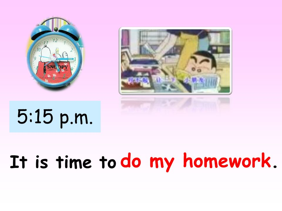 5:15 p.m. It is time to do my homework.