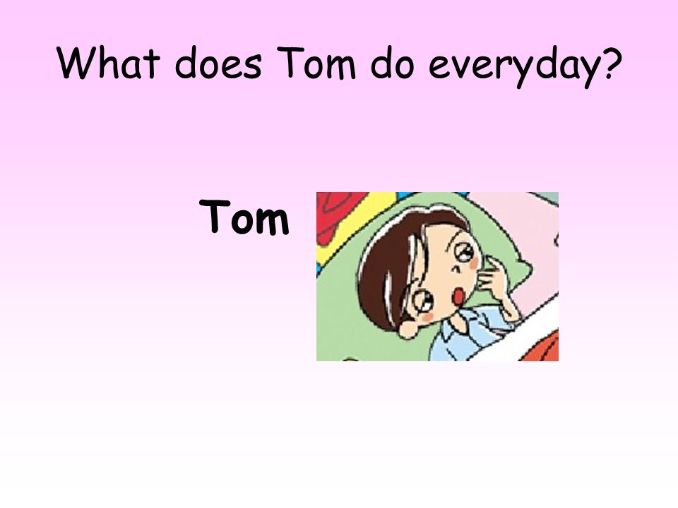 What does Tom do everyday? Tom
