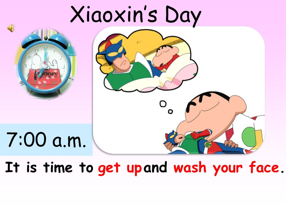 7:00 a.m. It is time toget upand wash your face. Xiaoxins Day