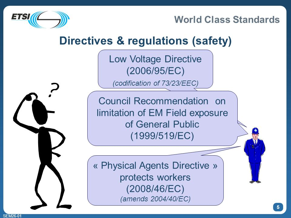 World Class Standards SEM Directives & regulations (safety) « Physical Agents Directive » protects workers (2008/46/EC) (amends 2004/40/EC) Low Voltage Directive (2006/95/EC) (codification of 73/23/EEC) Council Recommendation on limitation of EM Field exposure of General Public (1999/519/EC)