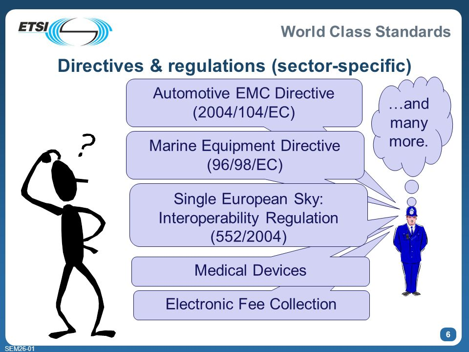 World Class Standards SEM Electronic Fee Collection Directives & regulations (sector-specific) Automotive EMC Directive (2004/104/EC) Marine Equipment Directive (96/98/EC) Medical Devices Single European Sky: Interoperability Regulation (552/2004) …and many more.
