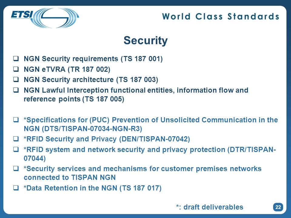 Security NGN Security requirements (TS 187 001) NGN eTVRA (TR 187 002) NGN Security architecture (TS 187 003) NGN Lawful Interception functional entities, information flow and reference points (TS 187 005) *Specifications for (PUC) Prevention of Unsolicited Communication in the NGN (DTS/TISPAN-07034-NGN-R3) *RFID Security and Privacy (DEN/TISPAN-07042) *RFID system and network security and privacy protection (DTR/TISPAN- 07044) *Security services and mechanisms for customer premises networks connected to TISPAN NGN *Data Retention in the NGN (TS 187 017) 22 *: draft deliverables