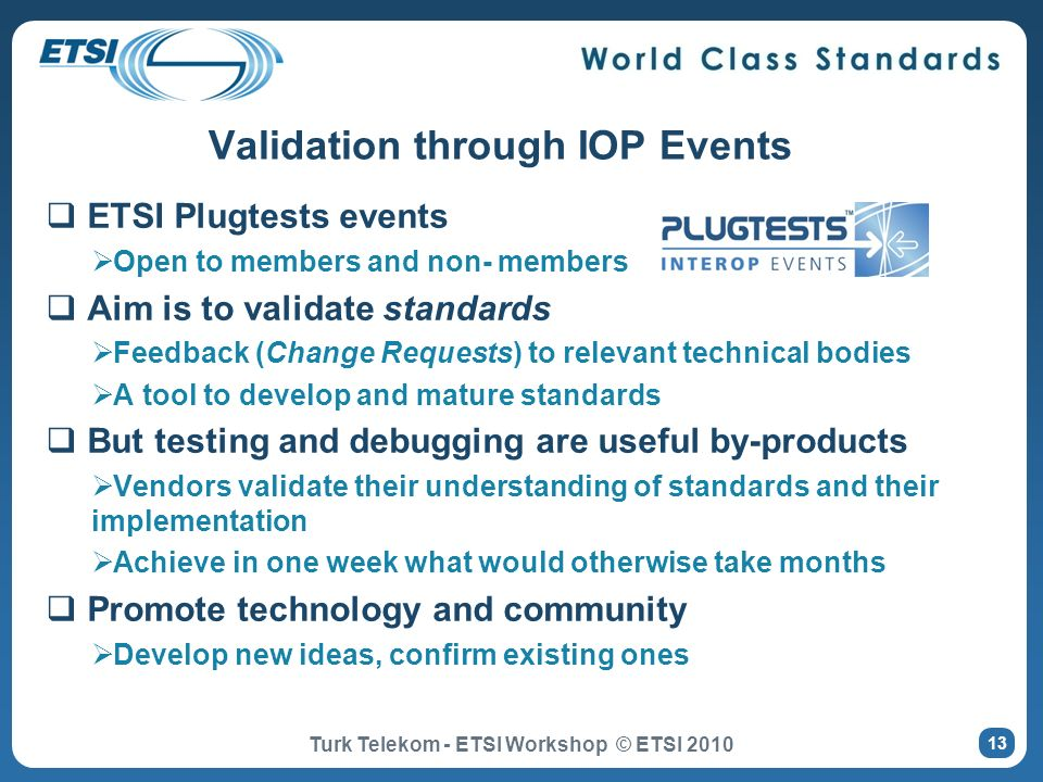 Validation through IOP Events ETSI Plugtests events Open to members and non- members Aim is to validate standards Feedback (Change Requests) to releva