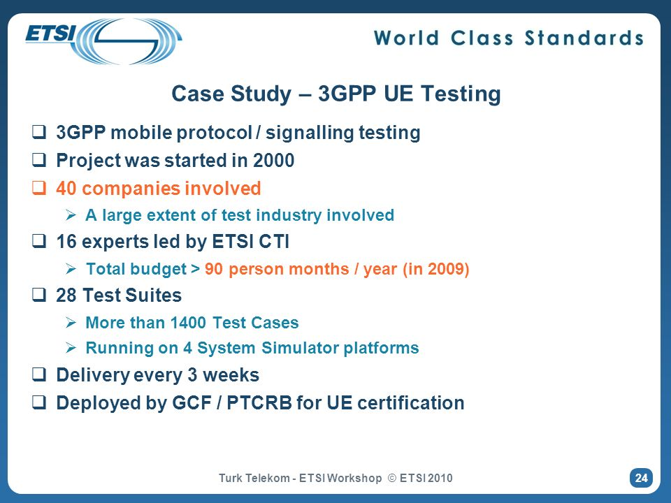Case Study – 3GPP UE Testing 3GPP mobile protocol / signalling testing Project was started in 2000 40 companies involved A large extent of test indust