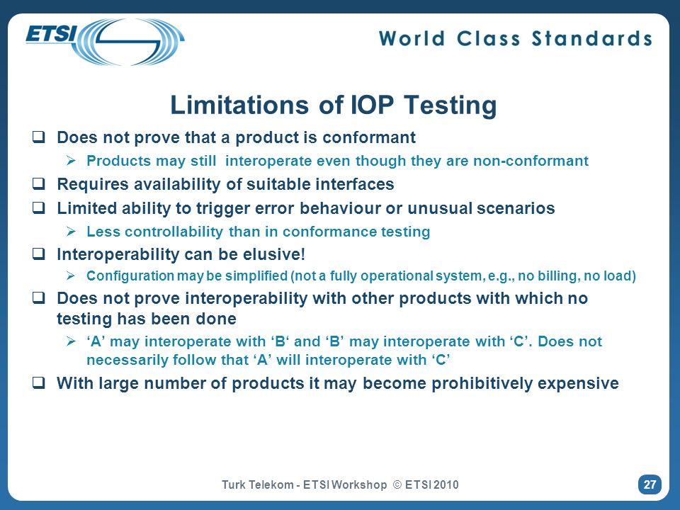 27 Limitations of IOP Testing Does not prove that a product is conformant Products may still interoperate even though they are non-conformant Requires