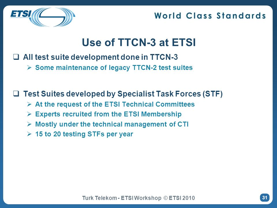 All test suite development done in TTCN-3 Some maintenance of legacy TTCN-2 test suites Test Suites developed by Specialist Task Forces (STF) At the r