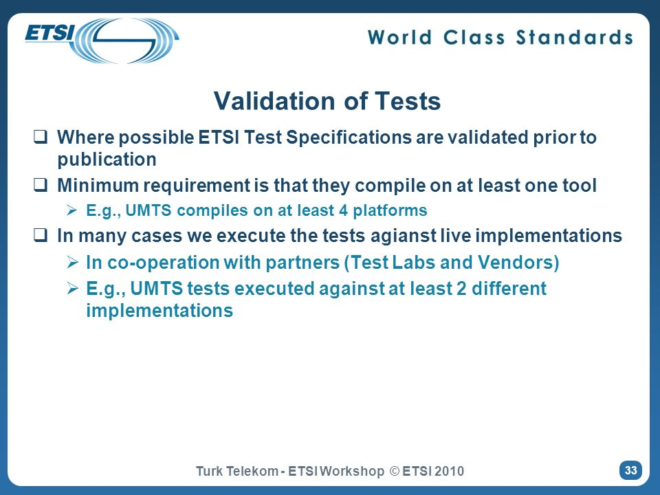Where possible ETSI Test Specifications are validated prior to publication Minimum requirement is that they compile on at least one tool E.g., UMTS co