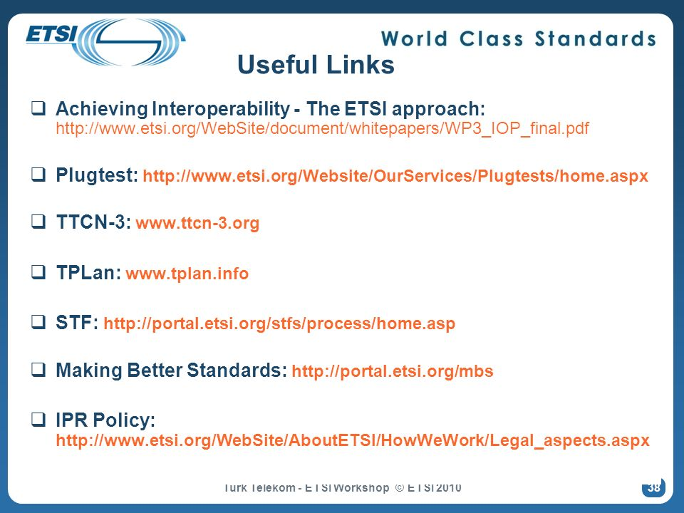 38 Useful Links Achieving Interoperability - The ETSI approach: http://www.etsi.org/WebSite/document/whitepapers/WP3_IOP_final.pdf Plugtest: http://ww