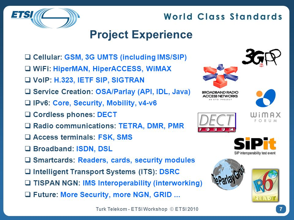 7 Project Experience Cellular: GSM, 3G UMTS (including IMS/SIP) WiFi: HiperMAN, HiperACCESS, WiMAX VoIP: H.323, IETF SIP, SIGTRAN Service Creation: OS