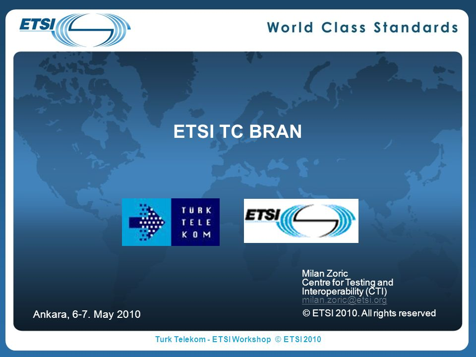 ETSI TC BRAN Milan Zoric Centre for Testing and Interoperability (CTI) milan.zoric@etsi.org © ETSI 2010. All rights reserved Ankara, 6-7. May 2010 Tur