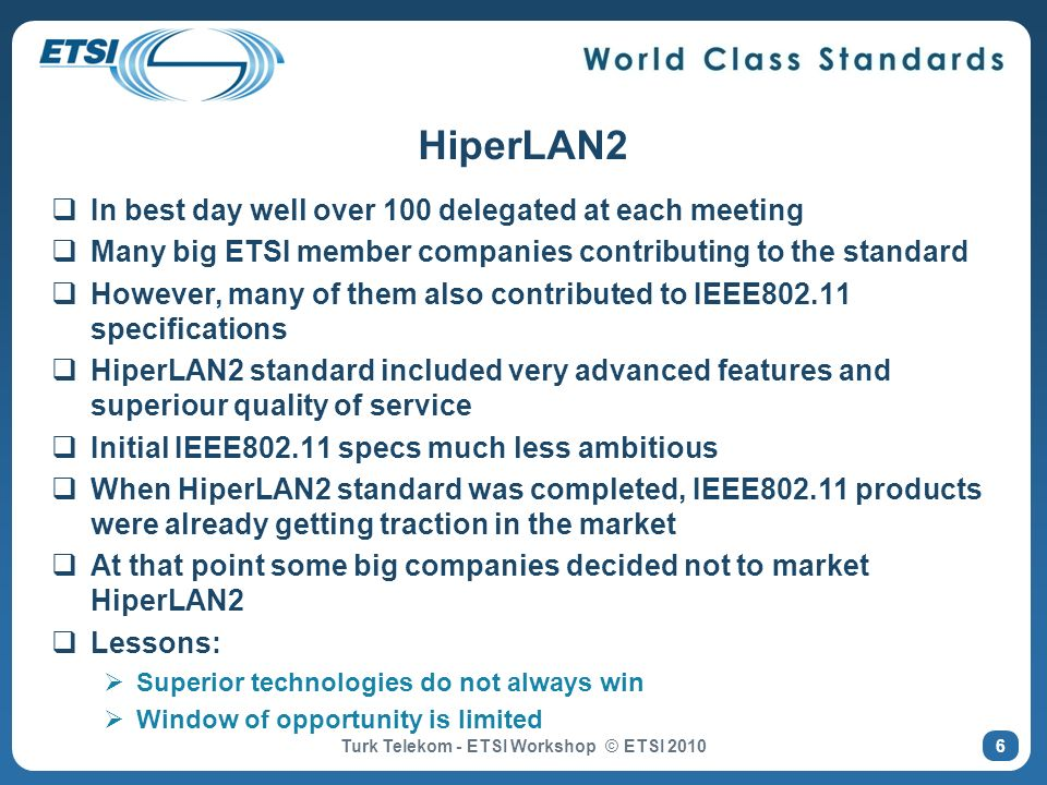 7 Global Wireless Standards IEEE 802.15 Bluetooth WAN MAN LAN PAN IEEE 802.11 WirelessLAN HiperLAN/2 IEEE 802.16 WirelessMAN HiperMAN & HiperAccess UMTS, LTE (GSM) ETSI BRAN IEEE 802 ETSI WiFi* * Industry fora for promotion & certification WiMAX *