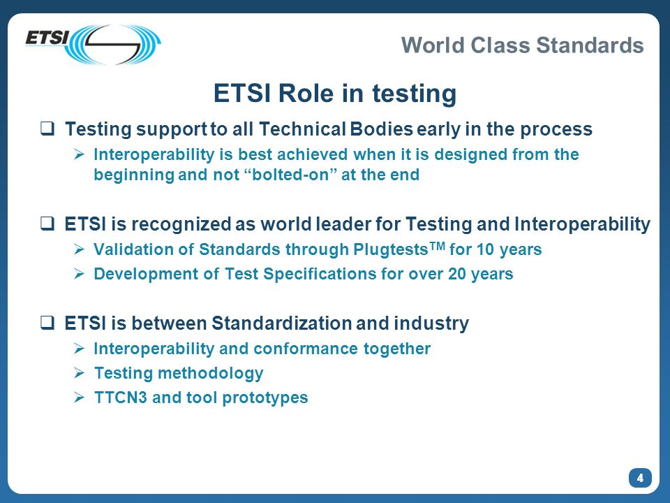 World Class Standards 4 ETSI Role in testing Testing support to all Technical Bodies early in the process Interoperability is best achieved when it is