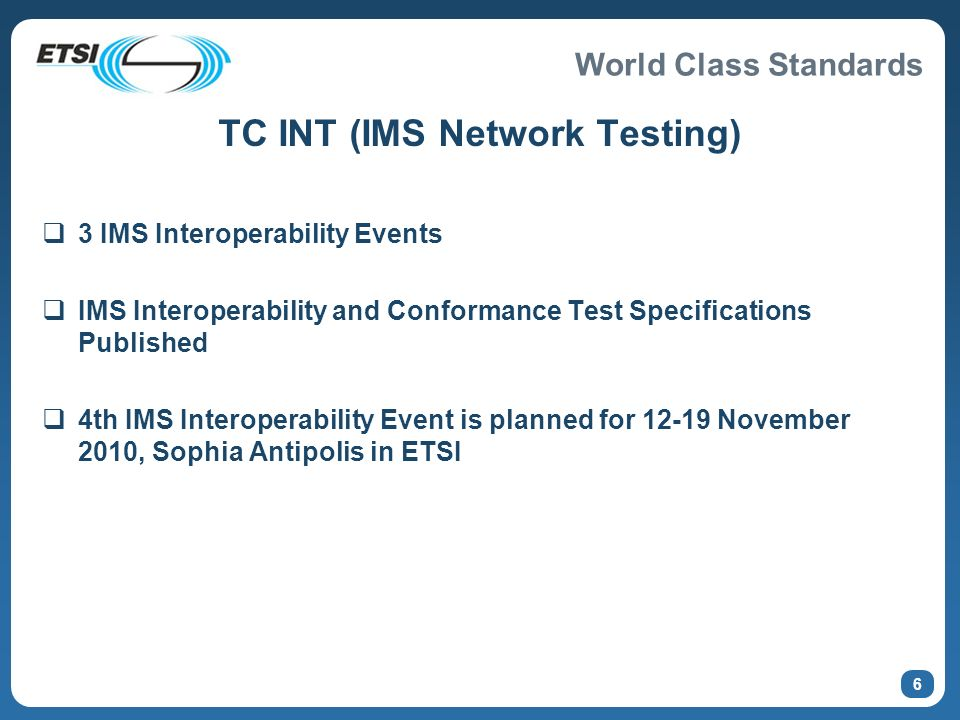 World Class Standards 6 TC INT (IMS Network Testing) 3 IMS Interoperability Events IMS Interoperability and Conformance Test Specifications Published