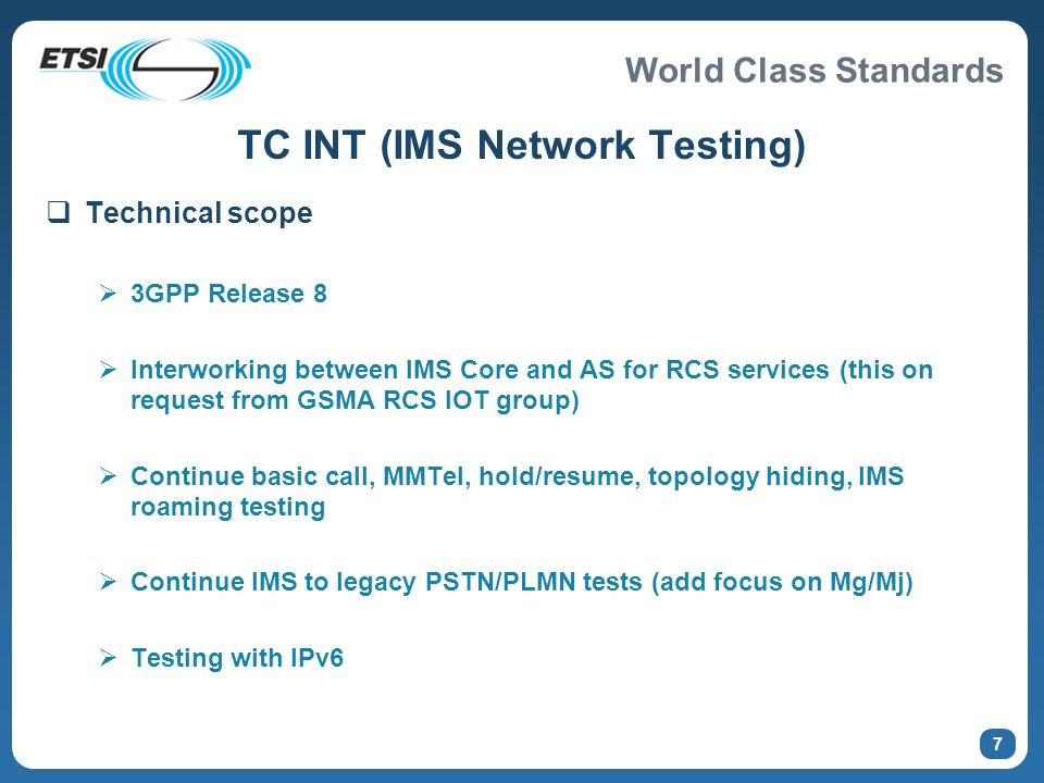 World Class Standards 7 TC INT (IMS Network Testing) Technical scope 3GPP Release 8 Interworking between IMS Core and AS for RCS services (this on request from GSMA RCS IOT group) Continue basic call, MMTel, hold/resume, topology hiding, IMS roaming testing Continue IMS to legacy PSTN/PLMN tests (add focus on Mg/Mj) Testing with IPv6