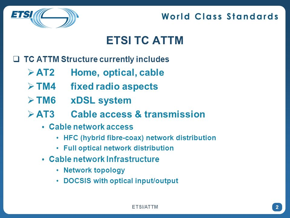 2 ETSI TC ATTM TC ATTM Structure currently includes AT2 Home, optical, cable TM4 fixed radio aspects TM6 xDSL system AT3Cable access & transmission Cable network access HFC (hybrid fibre-coax) network distribution Full optical network distribution Cable network Infrastructure Network topology DOCSIS with optical input/output ETSI/ATTM