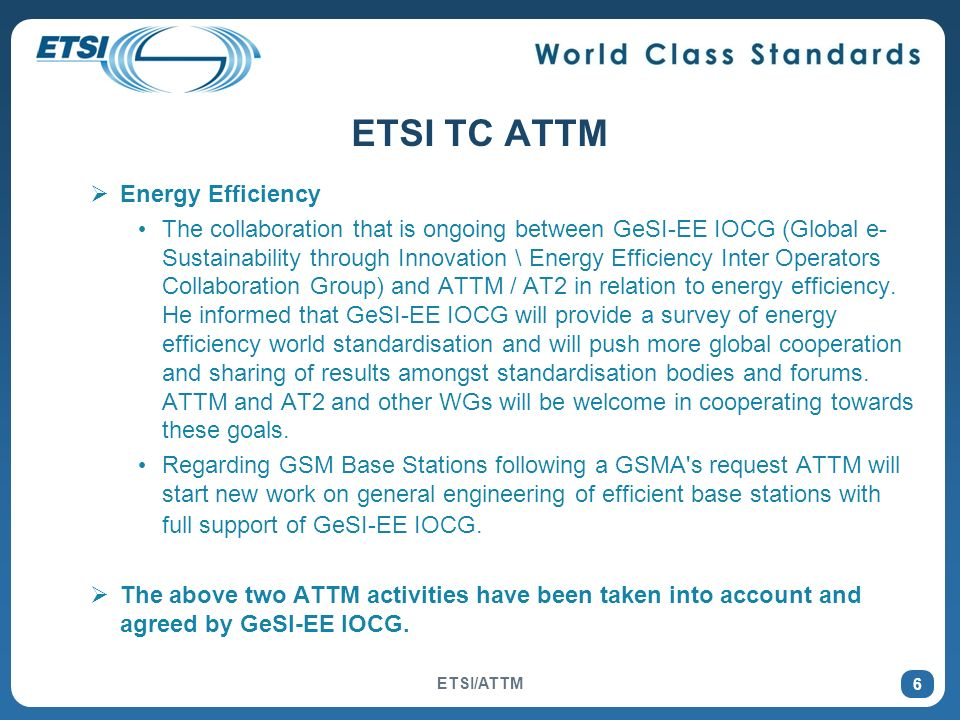 6 ETSI TC ATTM Energy Efficiency The collaboration that is ongoing between GeSI-EE IOCG (Global e- Sustainability through Innovation \ Energy Efficiency Inter Operators Collaboration Group) and ATTM / AT2 in relation to energy efficiency.