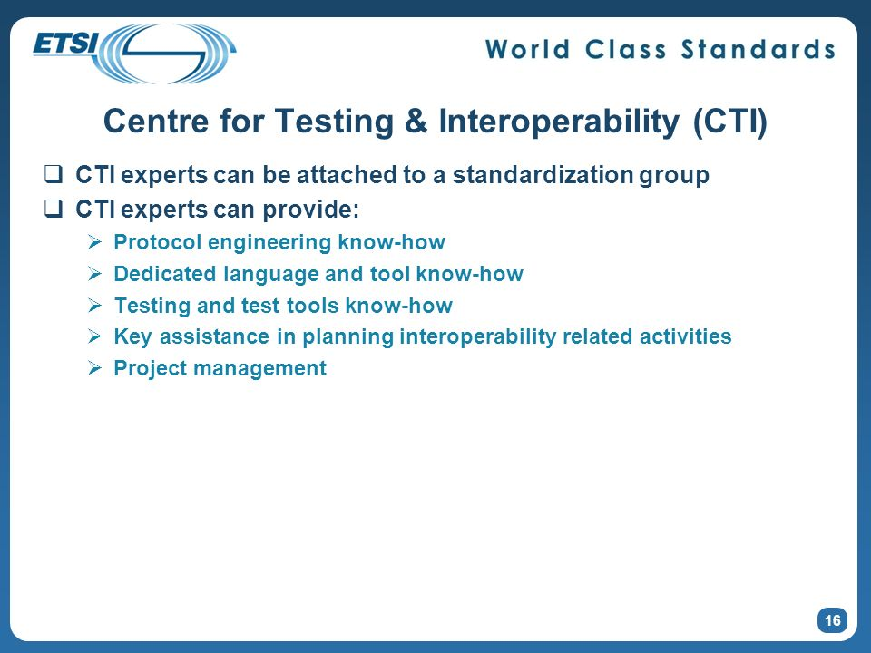 Centre for Testing & Interoperability (CTI) CTI experts can be attached to a standardization group CTI experts can provide: Protocol engineering know-how Dedicated language and tool know-how Testing and test tools know-how Key assistance in planning interoperability related activities Project management 16