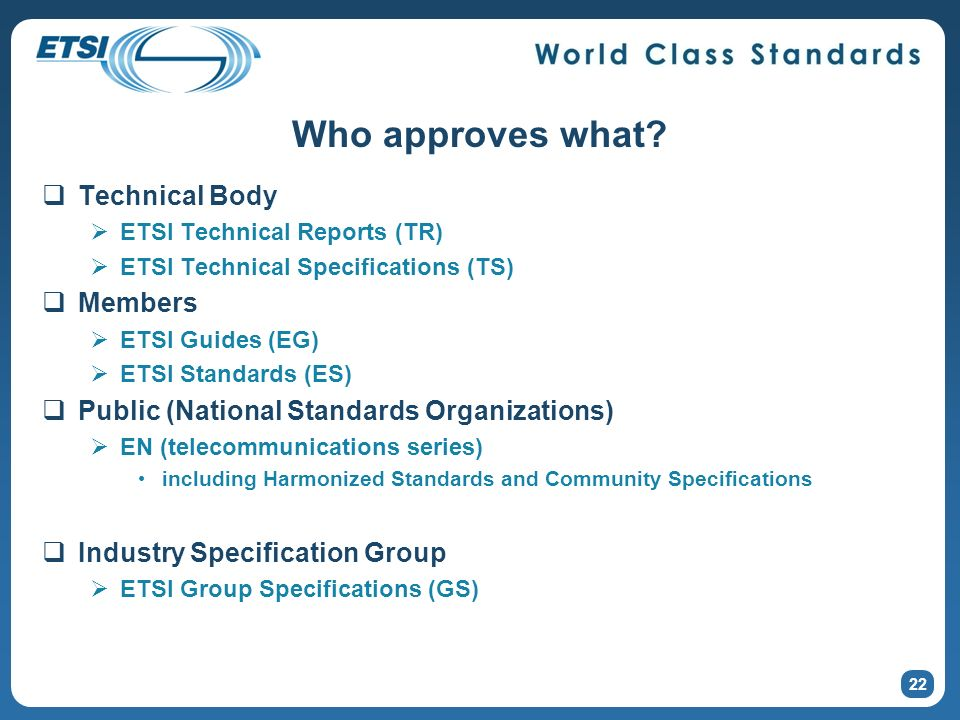 22 Who approves what? Technical Body ETSI Technical Reports (TR) ETSI Technical Specifications (TS) Members ETSI Guides (EG) ETSI Standards (ES) Publi