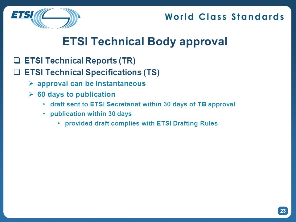 23 ETSI Technical Body approval ETSI Technical Reports (TR) ETSI Technical Specifications (TS) approval can be instantaneous 60 days to publication draft sent to ETSI Secretariat within 30 days of TB approval publication within 30 days provided draft complies with ETSI Drafting Rules